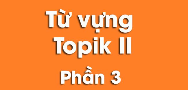 Những từ vựng Topik II cần mang vào phòng thi phần 3