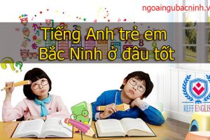Tiếng Anh trẻ em Bắc Ninh ở đâu tốt
