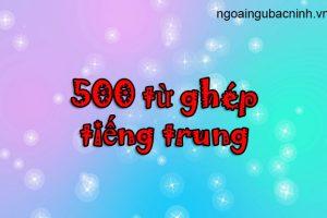 500 từ ghép tiếng Trung thông dụng