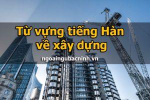 Từ vựng tiếng Hàn về xây dựng